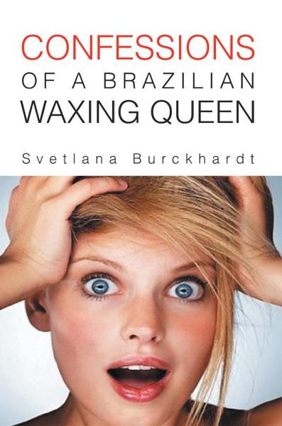 CONFESSIONS OF A BRAZILIAN WAXING QUEEN By: Svetlana Burckhardt
