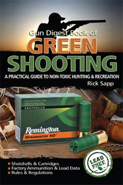 Gun Digest Book of Green Shooting: A Practical Guide to Non-Toxic Hunting and Recreation