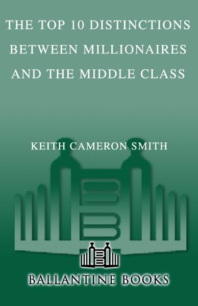 The Top 10 Distinctions Between Millionaires and the Middle Class By: Keith Cameron Smith