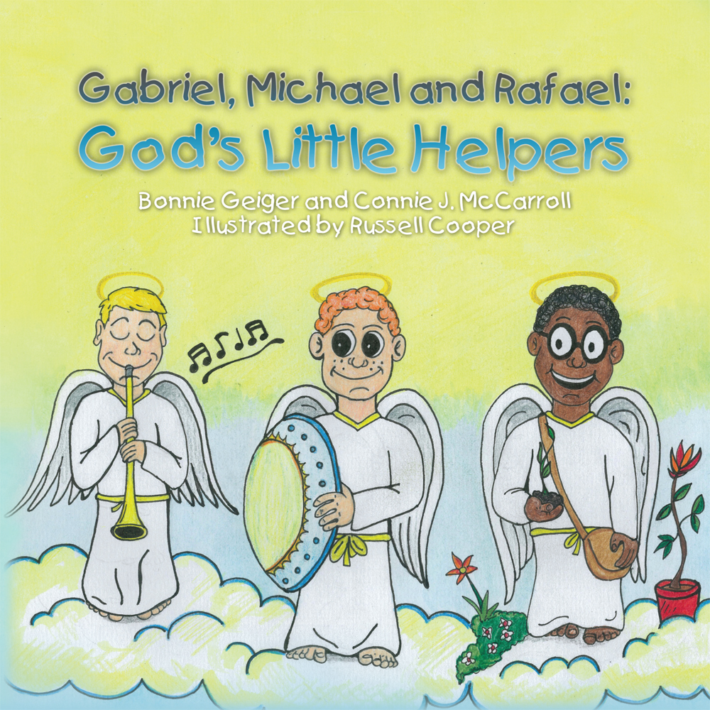 Gabriel, Michael and Rafael: God's Little Helpers By: Bonnie Geiger and Connie J. McCarroll