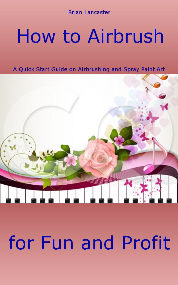 How to Airbrush: A Quick Start Guide on Airbrushing and Spray Paint Art for Fun and Profit