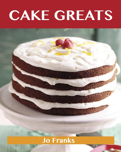 Cake Greats: Delicious Cake Recipes, The Top 100 Cake Recipes By: Franks Jo