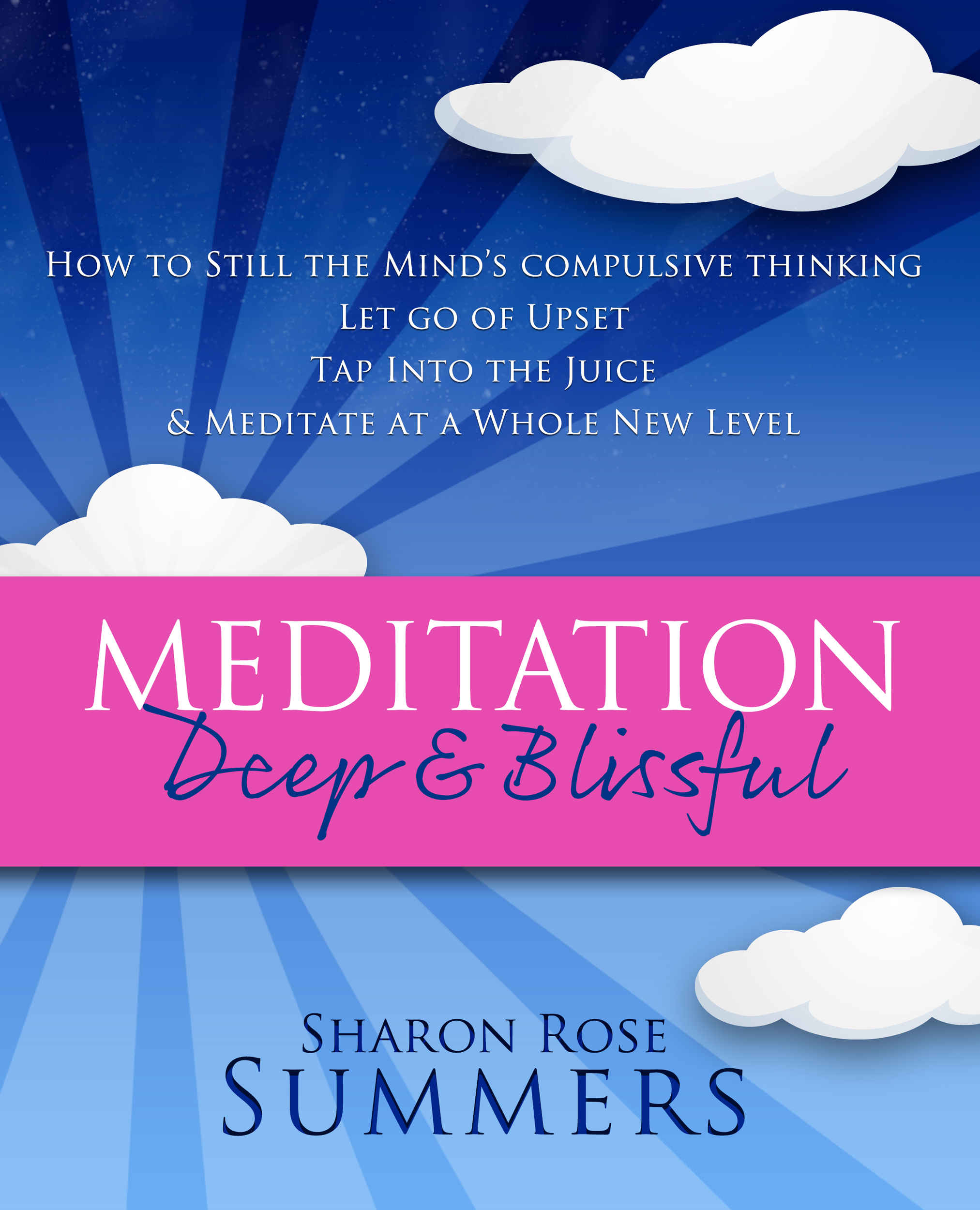 Meditation – Deep and Blissful:  How to Still The Mind's Compulsive Thinking, Let Go of Upset, Tap Into the Juice and Meditate at a Whole New Level