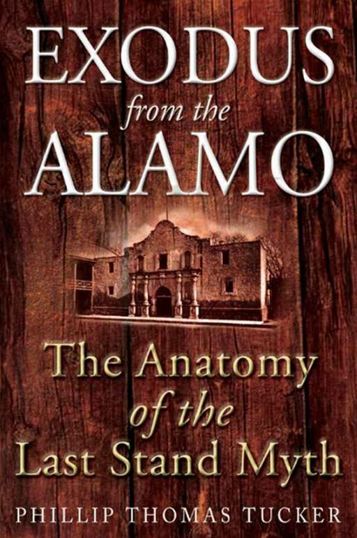 Exodus From The Alamo The Anatomy Of The Last Stand Myth By: Phillip Thomas Tucker