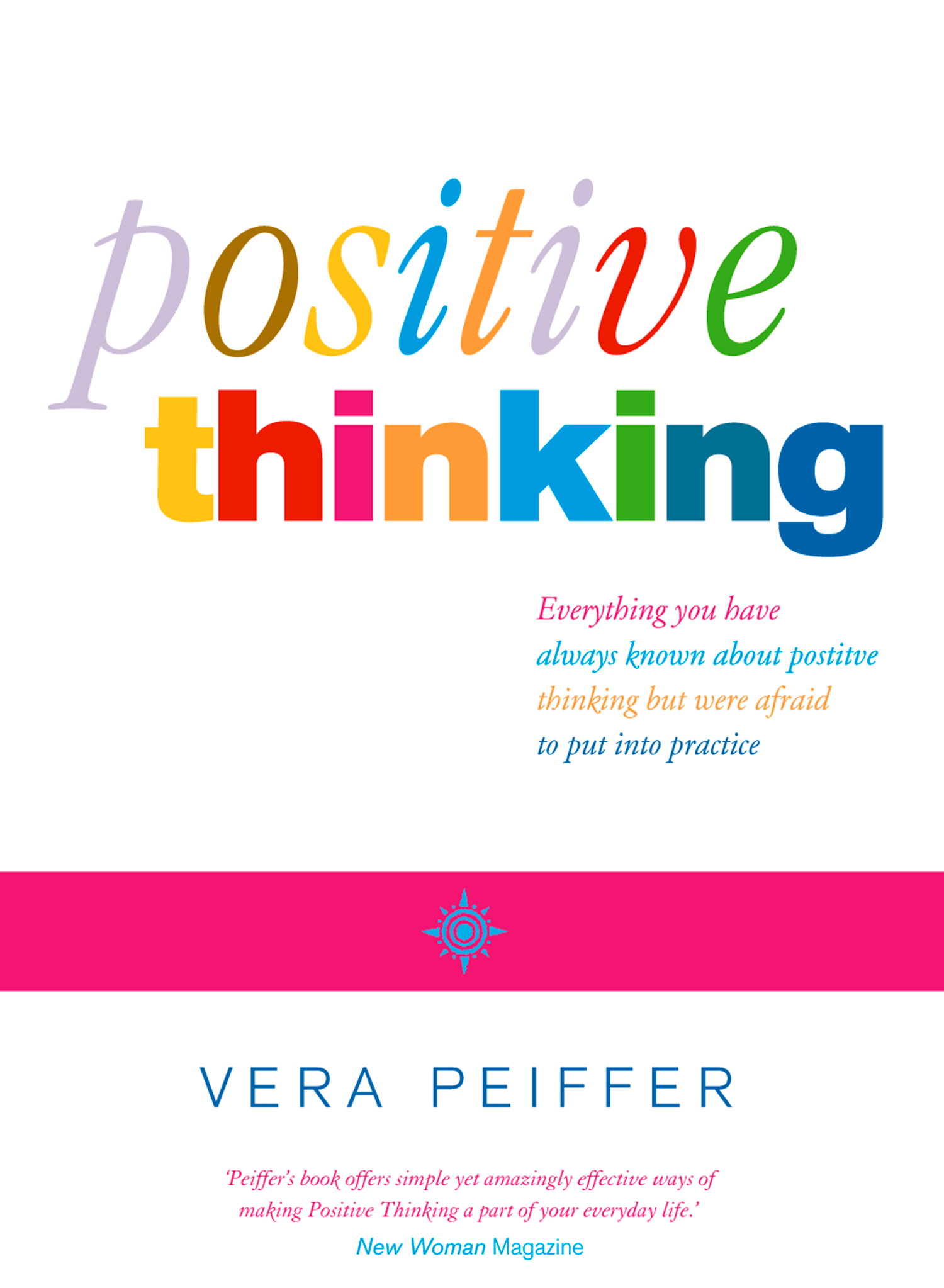 Positive Thinking: Everything you have always known about positive thinking but were afraid to put into practice