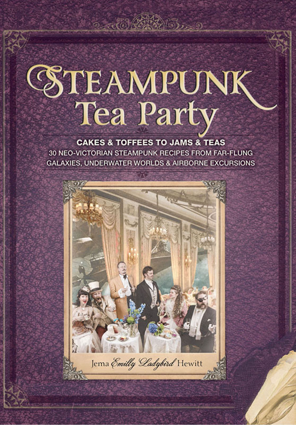 Steampunk Tea Party Cakes & Toffees to Jams & Teas - 30 Neo-Victorian Steampunk Recipes from Far-Flung Galaxies, Underwater Worlds & Airborne Excursio