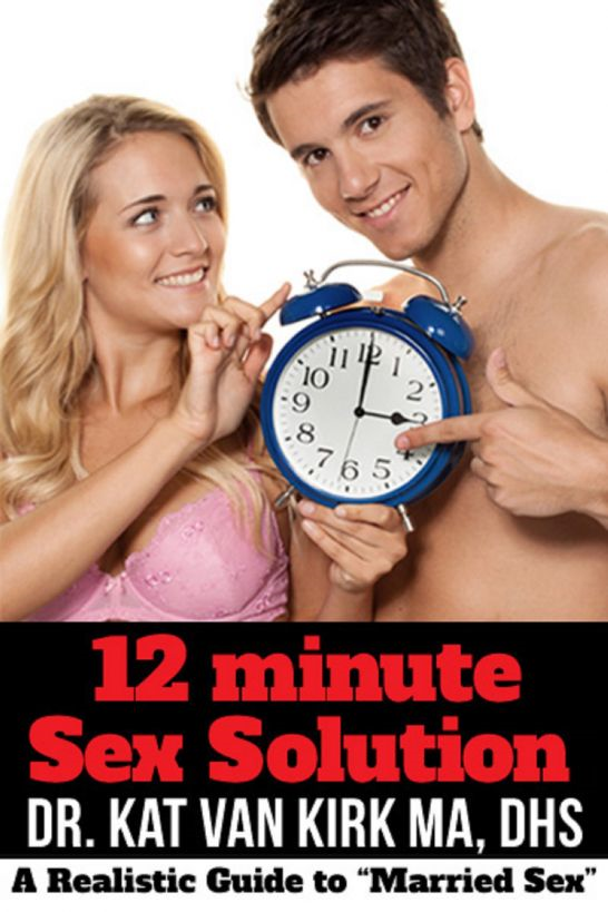 12 Minute Sex Solution: A Realistic Guide To By: Dr. Kat Van Kirk