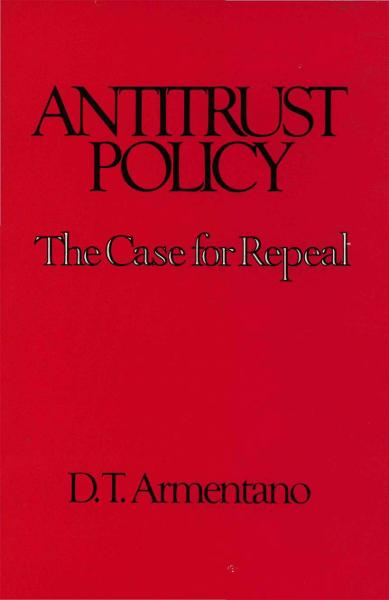 Antitrust Policy: The Case for Repeal By: Dominick T. Armentano