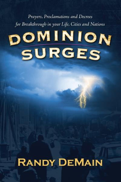 Dominion Surges: Prayers, Proclamations and Decrees for Breakthrough in Your Life, Cities and Nations By: Randy DeMain