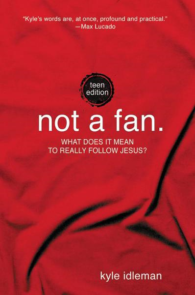 Not a Fan: Teen Edition By: Kyle   Idleman