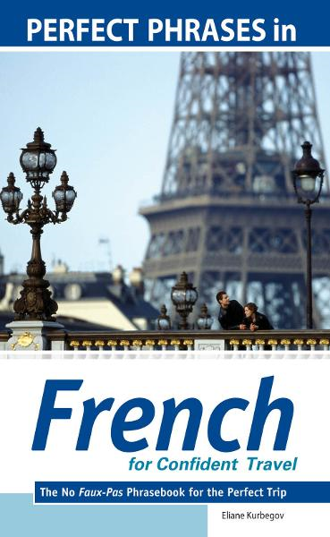 Perfect Phrases in French for Confident Travel : The No Faux-Pas Phrasebook for the Perfect Trip: The No Faux-Pas Phrasebook for the Perfect Trip