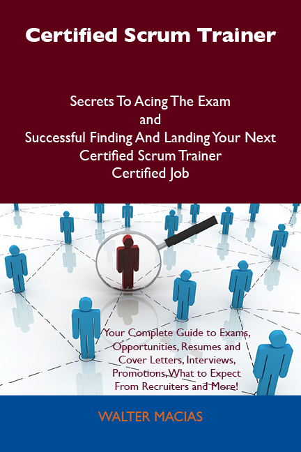 Certified Scrum Trainer Secrets To Acing The Exam and Successful Finding And Landing Your Next Certified Scrum Trainer Certified Job By: Walter Macias