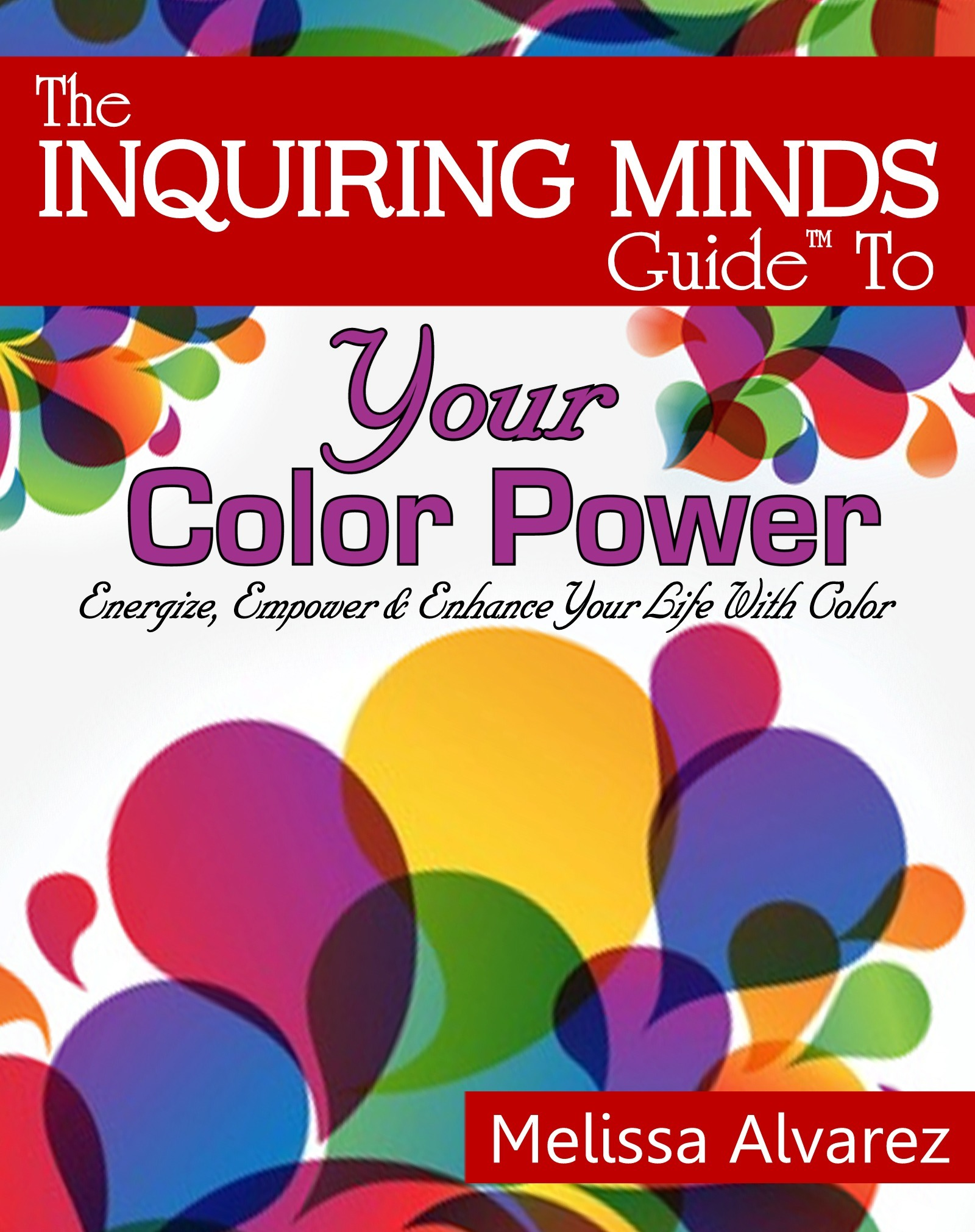 The Inquiring Minds Guide™ To Your Color Power: Energize, Empower & Enhance Your Life With Color