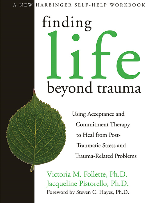 Finding Life Beyond Trauma By: Jacqueline Pistorello, PhD,Victoria Follette, PhD