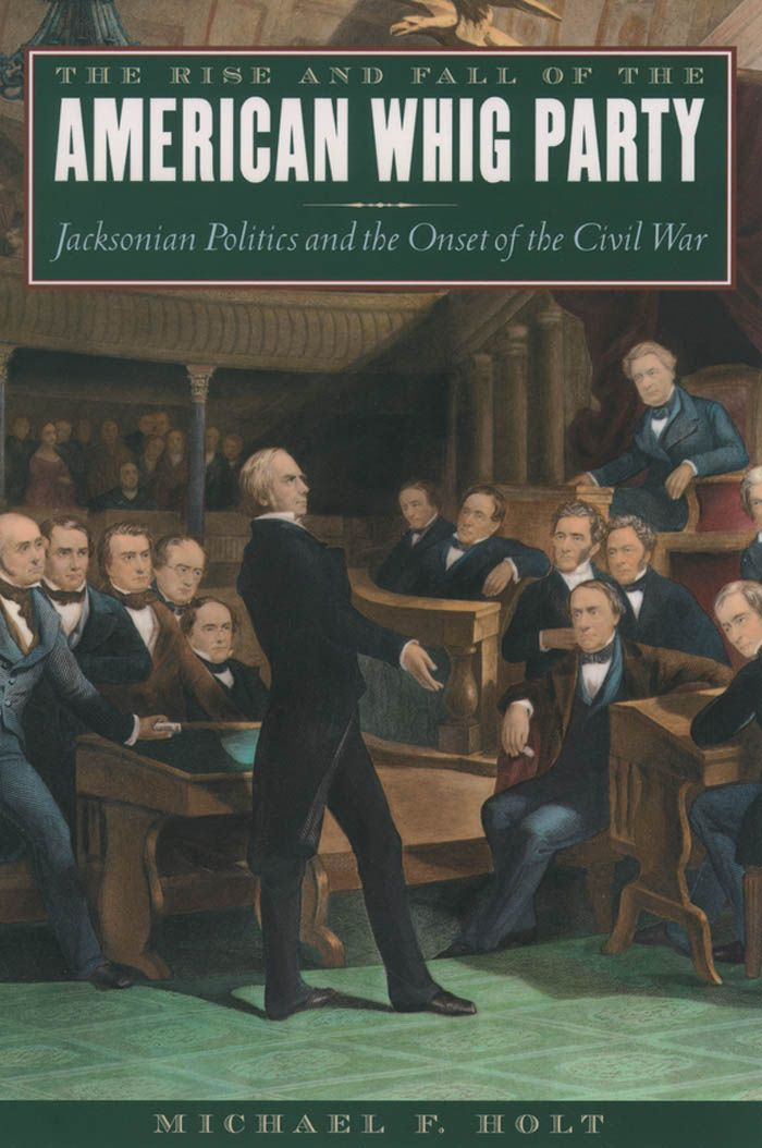The Rise And Fall Of The American Whig Party : Jacksonian Politics And The Onset Of The Civil War By: Michael F. Holt