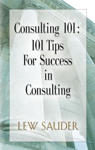 Consulting 101: 101 Tips For Success in Consulting By: Lew Sauder