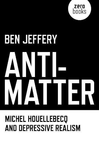 Anti-Matter: Michel Houellebecq and Depressive Realism By: Ben Jeffery