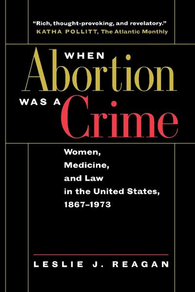 When Abortion Was a Crime By: Leslie J. Reagan