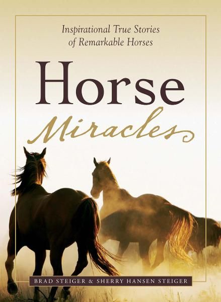 Horse Miracles: Inspirational True Stories of Remarkable Horses By: Brad Steiger,Sherry Hansen Steiger