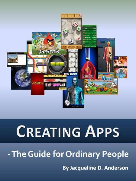 Creating Apps: The Guide for Ordinary People By: Jacqueline D. Anderson