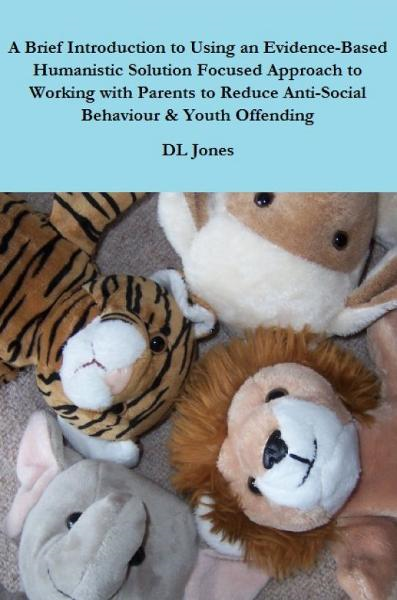 A Brief Introduction to Using an Evidence-Based Humanistic Solution Focused Approach to Working with Parents to Reduce Anti-Social Behaviour & Youth Offending
