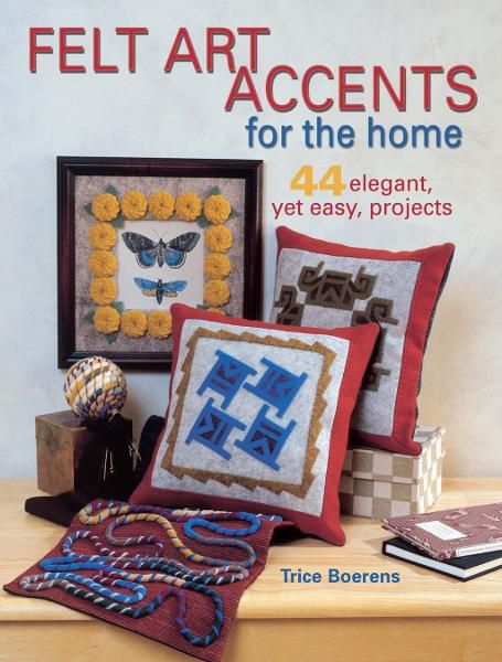 Felt Art Accents for the Home: 44 Elegant,  Yet Easy,  Projects