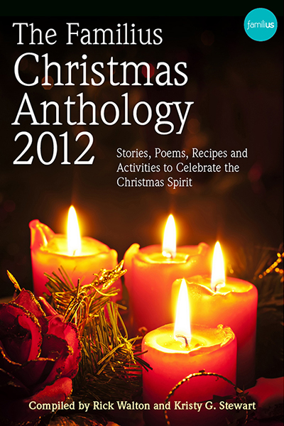 The Familius Christmas Anthology, 2012: Stories, Poems, Recipes, and Activities to Celebrate the Christmas Spirit By: Kristy G. Stewart,Rick Walton