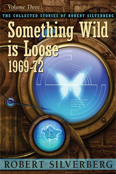 Something Wild is Loose: The Collected Stories of Robert Silverberg, Volume Three By: Robert Silverberg