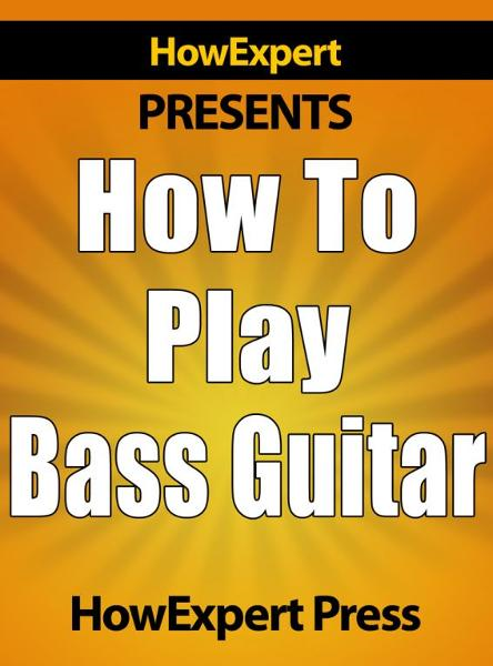 How to Play Bass Guitar: Learn How to Play the Bass Guitar By: HowExpert Press