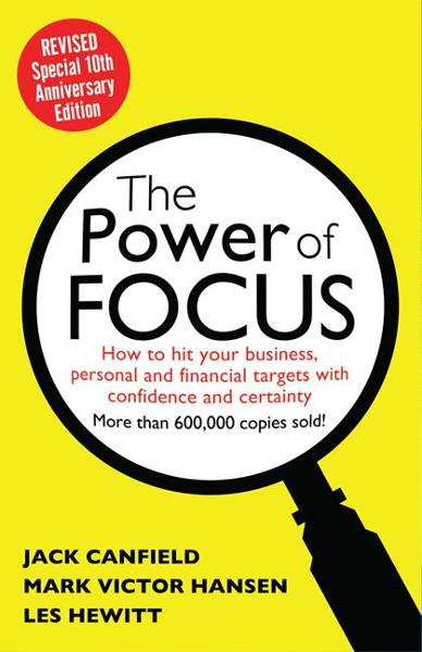The Power of Focus Tenth Anniversary Edition: How to Hit Your Business, Personal and Financial Targets with Absolute Confidence and Certainty By: Jack Canfield,Les Hewitt,Mark Victor Hansen