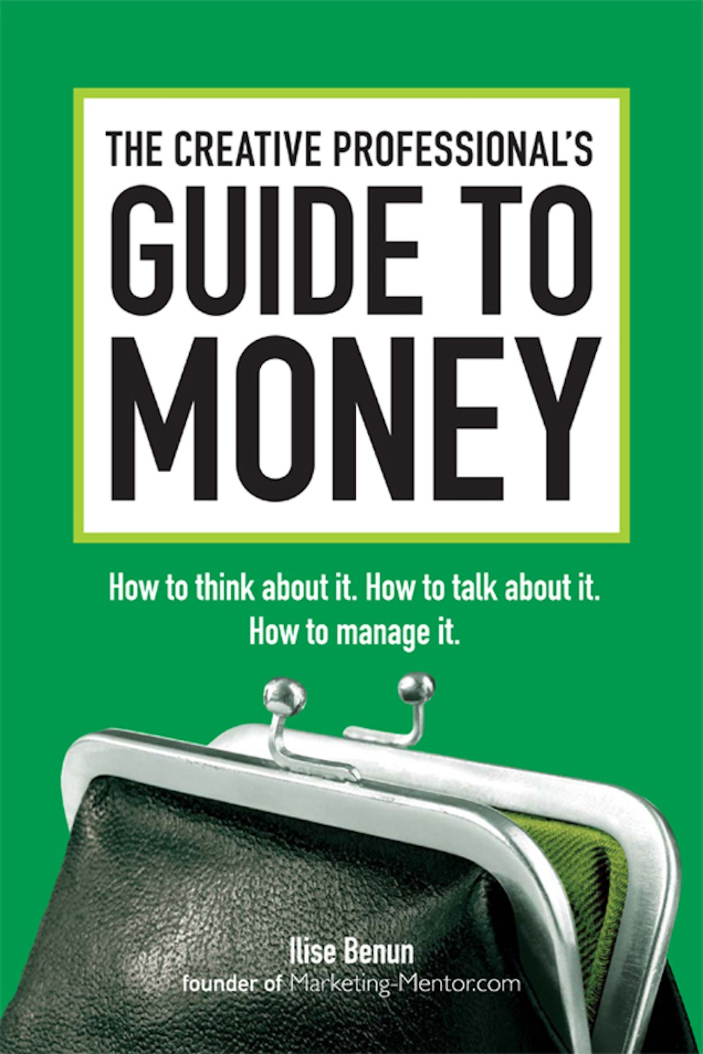 The Creative Professional's Guide to Money How to Think About It,  How to Talk About it,  How to Manage It