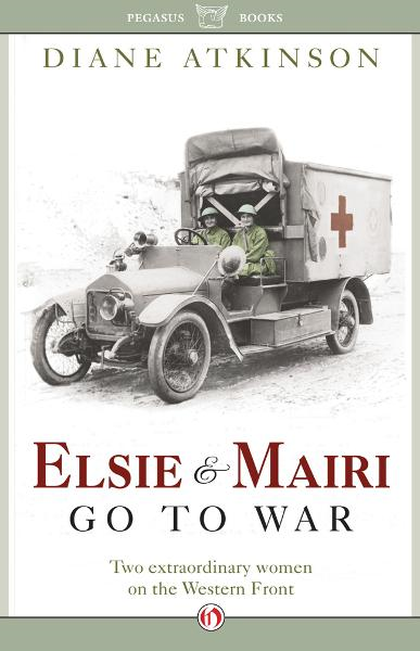 Elsie and Mairi Go to War: Two Extraordinary Women on the Western Front By: Diane Atkinson