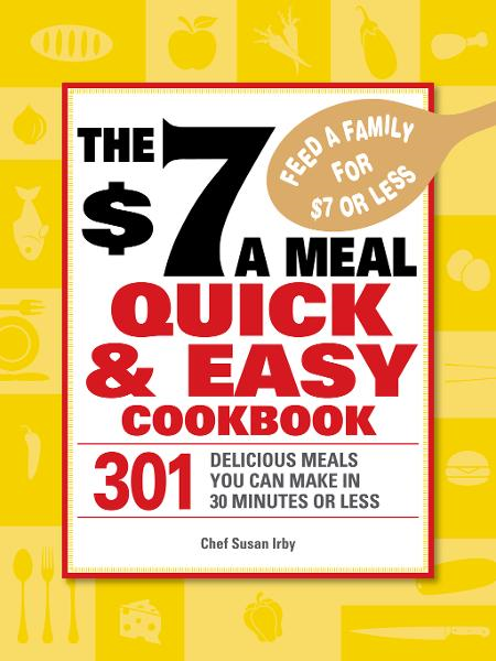 The $7 a Meal Quick and Easy Cookbook: 301 Delicious Meals You Can Make in 30 Minutes or Less By: Chef Susan Irby