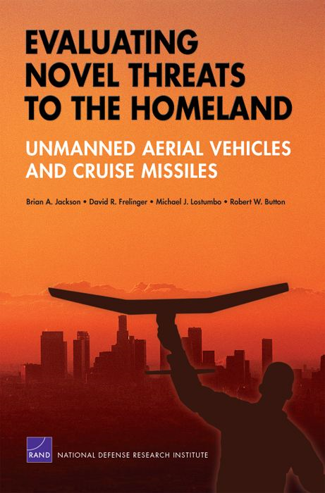 Evaluating Novel Threats to the Homeland: Unmanned Aerial Vehicles and Cruise Missiles By: Brian A. Jackson,David R. Frelinger,Michael J. Lostumbo,Robert W. Button
