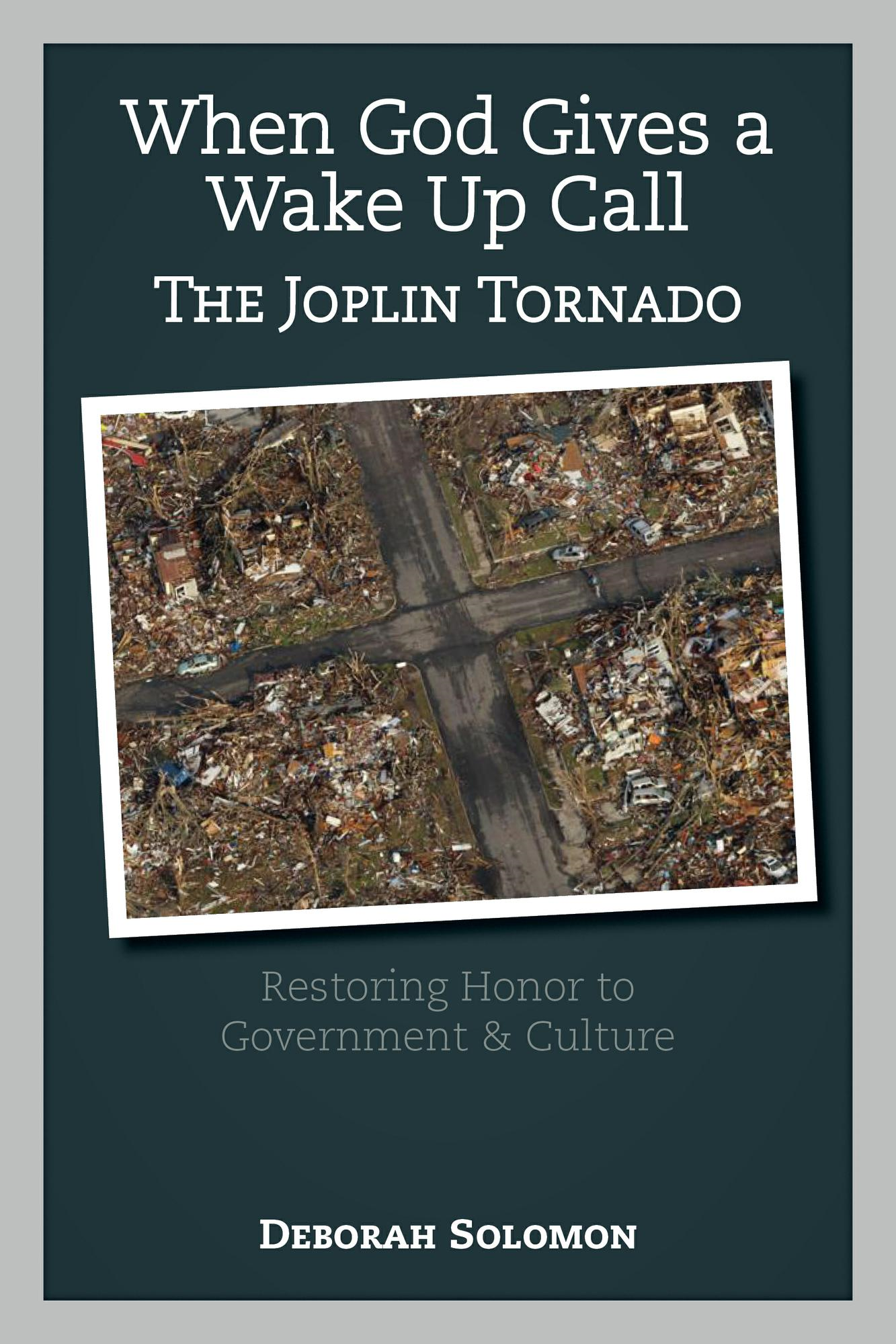 When God Gives a Wake Up Call The Joplin Tornado: Restoring Honor to Government & Culture By: Deborah Solomon Deborah Solomon is a graduate of Central Bible College and MidAmerica Nazarene University.