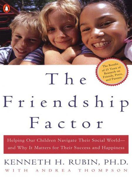 The Friendship Factor: Helping Our Children Navigate Their Social World--and Why It Matters for Their Success and Happiness By: Andrea Thompson,Kenneth Rubin