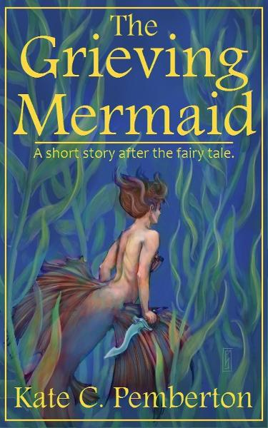The Grieving Mermaid By: Kate C. Pemberton