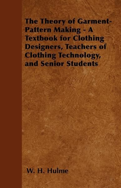 The Theory of Garment-Pattern Making - A Textbook for Clothing Designers, Teachers of Clothing Technology, and Senior Students By: W. H. Hulme