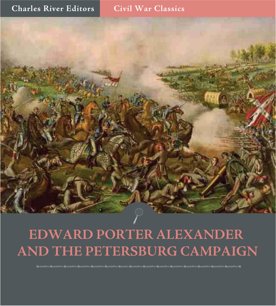 Edward Porter Alexander and the Petersburg Campaign: Account of the Battles from His Memoirs (Illustrated Edition)
