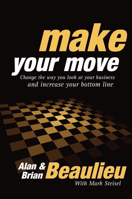 Make Your Move: Change the Way You Look At Your Business and Increase Your Bottom Line By: Alan N Beaulieu,Brian L Beaulieu