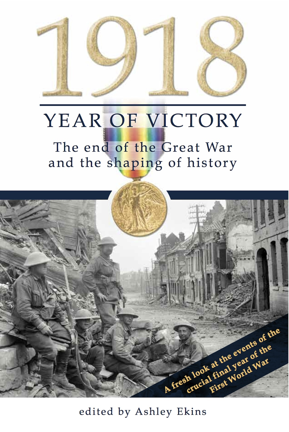 1918 Year of Victory: The end of the Great War and the shaping of history By: Ashley Ekins