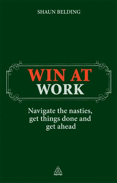 Win at Work: Navigate the Nasties, Get Things Done and Get Ahead By: Shaun Belding