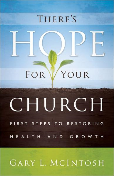 There's Hope for Your Church: First Steps to Restoring Health and Growth By: Gary L. McIntosh