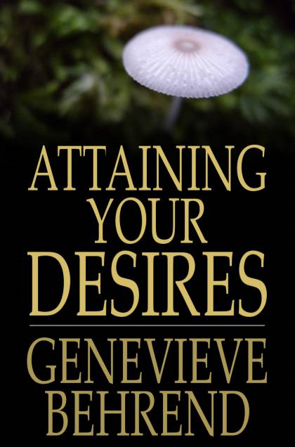 Attaining Your Desires: By Letting Your Subconscious Mind Work for You By: Genevieve Behrend