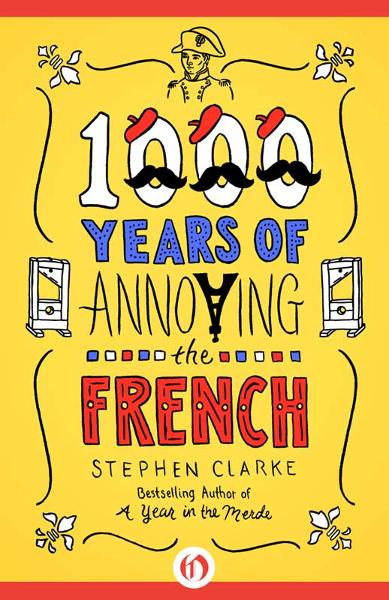 1000 Years of Annoying the French By: Stephen Clarke