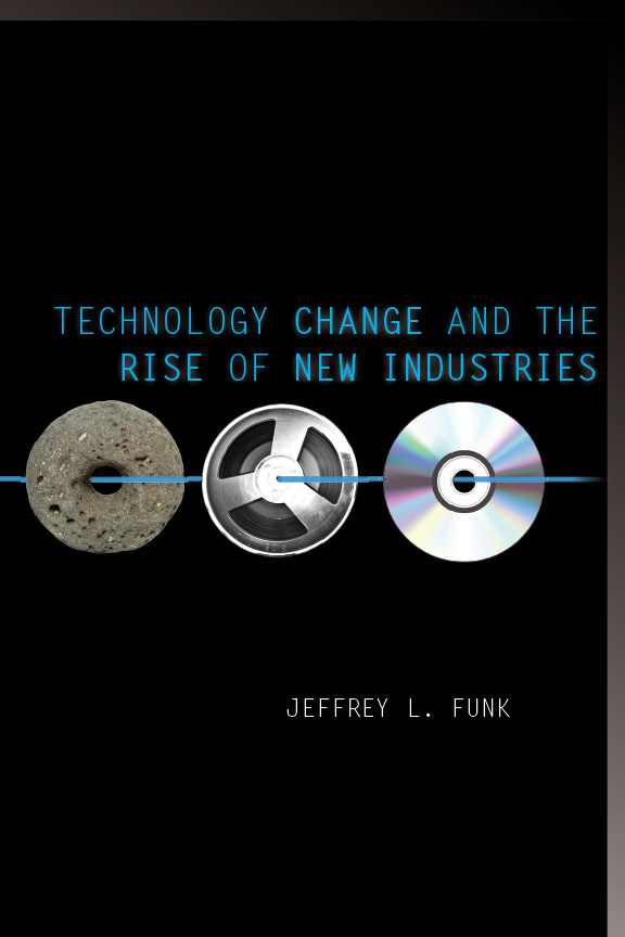 Technology Change and the Rise of New Industries By: Jeffrey Funk