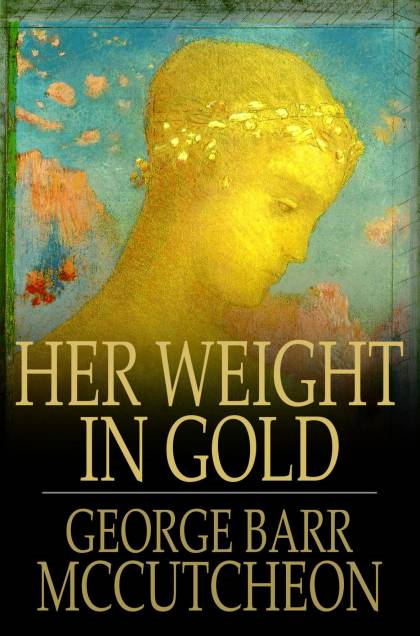 Her Weight in Gold By: George Barr McCutcheon