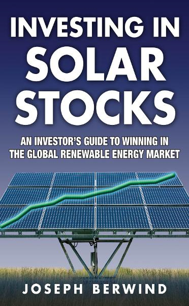 Investing in Solar Stocks: What You Need to Know to Make Money in the Global Renewable Energy Market By: Joseph Berwind