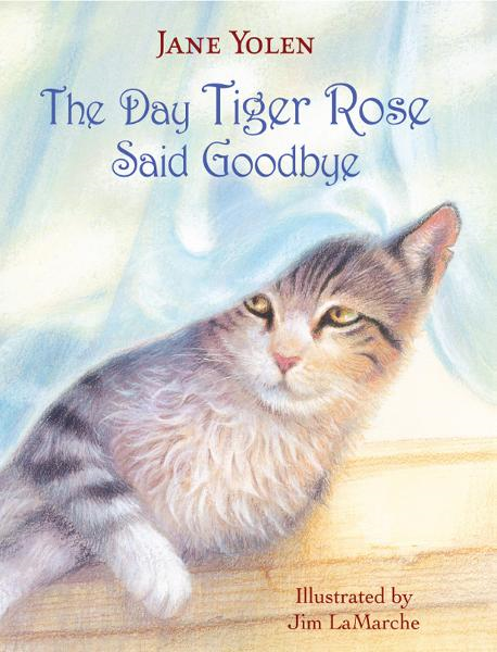 The Day Tiger Rose Said Goodbye By: Jane Yolen,Jim LaMarche