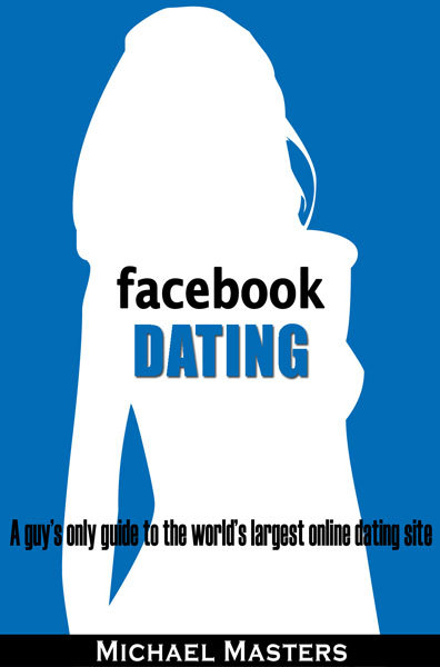 Facebook Dating: A guy's only guide to the world's largest online dating site